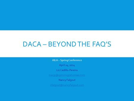 DACA – BEYOND THE FAQ'S AILA – Spring Conference April 24, 2014 Liz Cedillo-Pereira Nancy Falgout