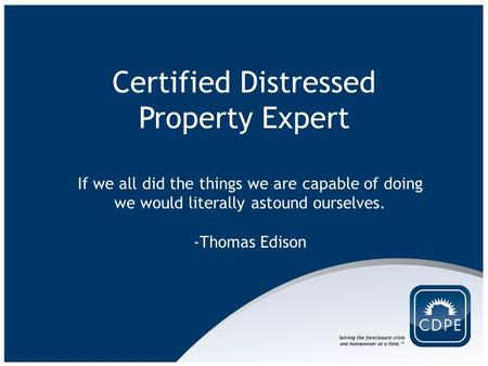Certified Distressed Property Expert If we all did the things we are capable of doing we would literally astound ourselves. -Thomas Edison.