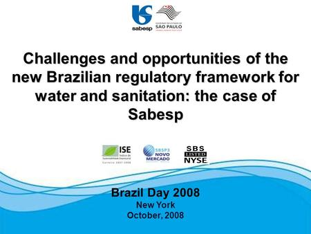 Brazil Day 2008 New York October, 2008 Challenges and opportunities of the new Brazilian regulatory framework for water and sanitation: the case of Sabesp.