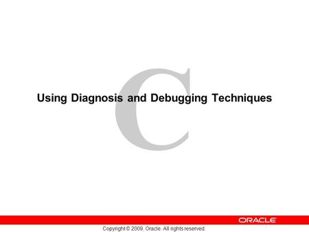 C Copyright © 2009, Oracle. All rights reserved. Using Diagnosis and Debugging Techniques.
