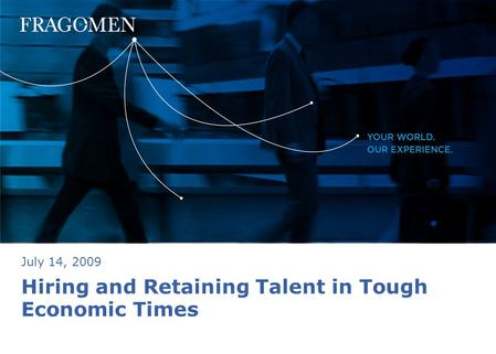 Hiring and Retaining Talent in Tough Economic Times July 14, 2009.
