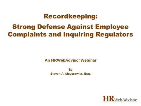 Recordkeeping: Strong Defense Against Employee Complaints and Inquiring Regulators An HRWebAdvisor Webinar By Steven A. Meyerowitz, Esq.