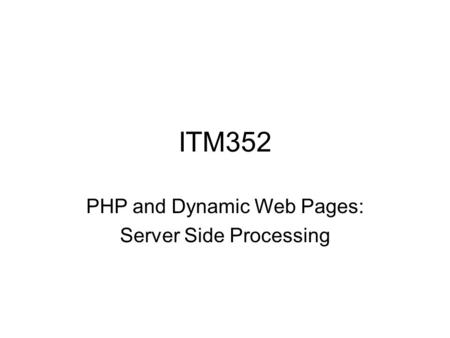 ITM352 PHP and Dynamic Web Pages: Server Side Processing.