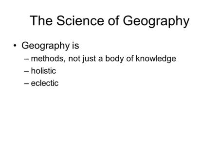 The Science of Geography Geography is –methods, not just a body of knowledge –holistic –eclectic.