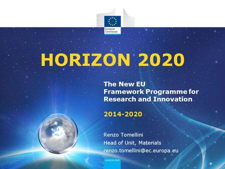 The New EU Framework Programme for Research and Innovation 2014-2020 HORIZON 2020 Renzo Tomellini Head of Unit, Materials