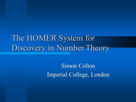 The HOMER System for Discovery in Number Theory Simon Colton Imperial College, London.