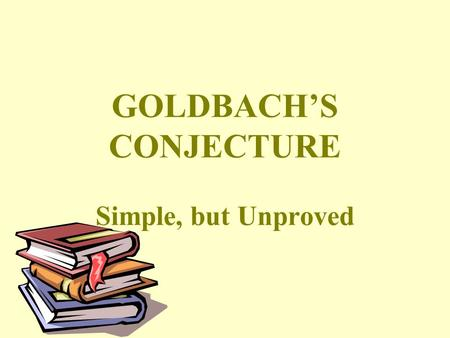 "GOLDBACH'S CONJECTURE Simple, but Unproved. Goldbach's Conjecture Christian Goldbach, March 18, 1690 - November 20, 1764, stated that: ""Every even number."