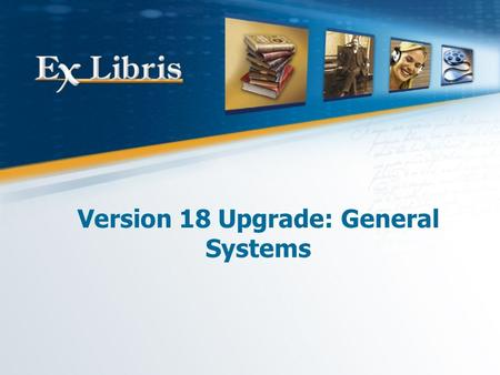 Version 18 Upgrade: General Systems. 2 All of the information in this document is the property of Ex Libris Ltd. It may NOT, under any circumstances,