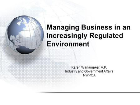 Managing Business in an Increasingly Regulated Environment Karen Wanamaker, V.P. Industry and Government Affairs NWPCA.