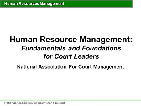 <strong>Human</strong> <strong>Resources</strong> <strong>Management</strong> National Association for Court <strong>Management</strong> <strong>Human</strong> <strong>Resource</strong> <strong>Management</strong>: Fundamentals and Foundations for Court Leaders National.