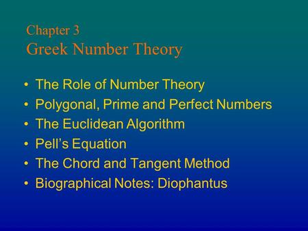 Chapter 3 Greek Number Theory The Role of Number Theory Polygonal, Prime and Perfect Numbers The Euclidean Algorithm Pell's Equation The Chord and Tangent.
