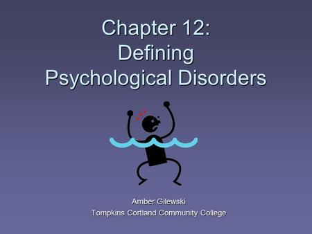 Chapter 12: Defining Psychological Disorders Amber Gilewski Tompkins Cortland Community College.