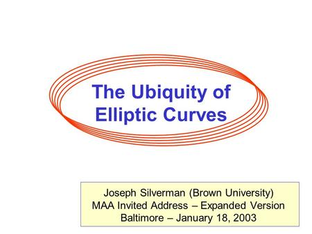 The Ubiquity of Elliptic Curves Joseph Silverman (Brown University) MAA Invited Address – Expanded Version Baltimore – January 18, 2003.