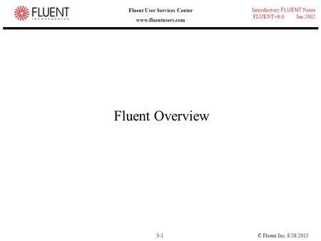 © Fluent Inc. 8/28/20153-1 Introductory FLUENT Notes FLUENT v6.0 Jan 2002 Fluent User Services Center www.fluentusers.com Fluent Overview.