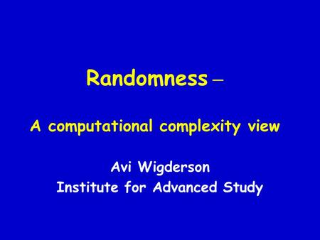 Randomness – A computational complexity view Avi Wigderson Institute for Advanced Study.