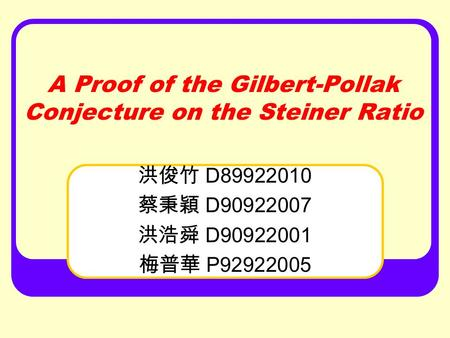 A Proof of the Gilbert-Pollak Conjecture on the Steiner Ratio 洪俊竹 D89922010 蔡秉穎 D90922007 洪浩舜 D90922001 梅普華 P92922005.
