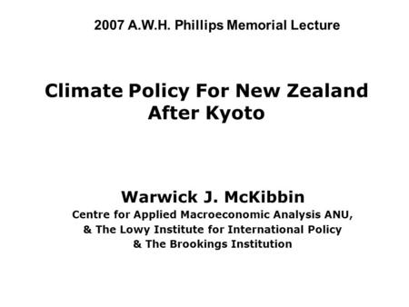Climate Policy For New Zealand After Kyoto Warwick J. McKibbin Centre for Applied Macroeconomic Analysis ANU, & The Lowy Institute for International Policy.