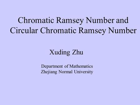 Chromatic Ramsey Number and Circular Chromatic Ramsey Number Xuding Zhu Department of Mathematics Zhejiang Normal University.