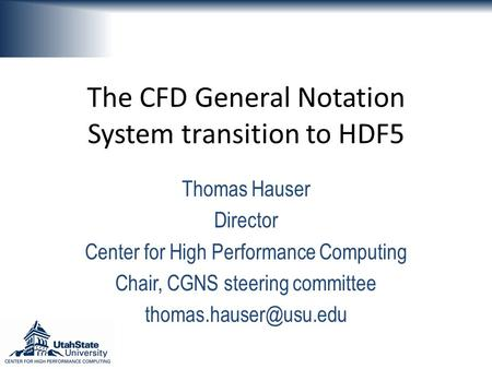 The CFD General Notation System transition to HDF5 Thomas Hauser Director Center for High Performance Computing Chair, CGNS steering committee