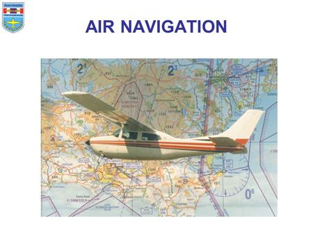 AIR NAVIGATION. Air navigation introduction Pilotage and dead reckoning Maps and charts Mission planning Dead reckoning with basic instruments Lines of.