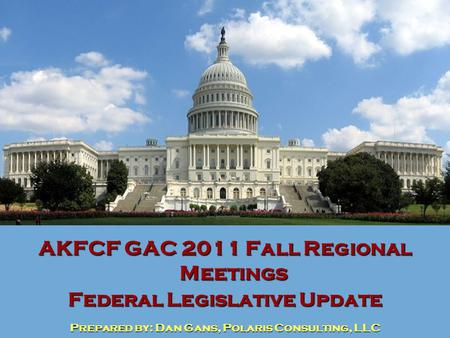 AKFCF GAC 2011 Fall Regional Meetings Federal Legislative Update Prepared by: Dan Gans, Polaris Consulting, LLC.