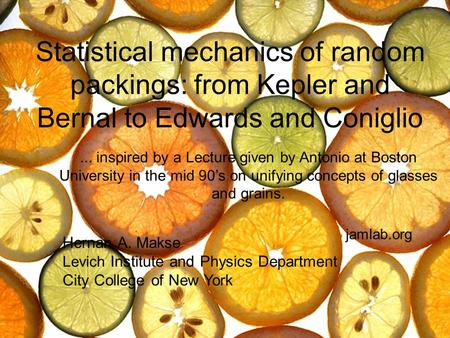 Statistical mechanics of random packings: from Kepler and Bernal to Edwards and Coniglio Hernan A. Makse Levich Institute and Physics Department City College.