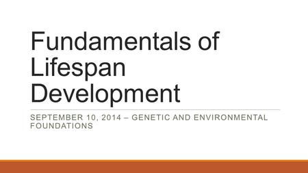 Fundamentals of Lifespan Development SEPTEMBER 10, 2014 – GENETIC AND ENVIRONMENTAL FOUNDATIONS.