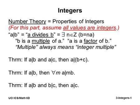 "UCI ICS/Math 6D 3-Integers-1 Integers Number Theory = Properties of Integers (For this part, assume all values are integers.) ""a