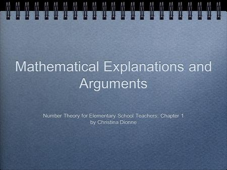 Mathematical Explanations and Arguments Number Theory for Elementary School Teachers: Chapter 1 by Christina Dionne Number Theory for Elementary School.