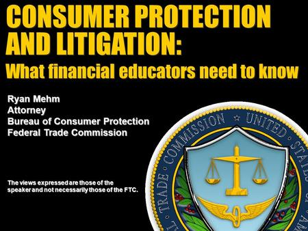 CONSUMER PROTECTION AND LITIGATION: CONSUMER PROTECTION AND LITIGATION: Ryan Mehm Attorney Bureau of Consumer Protection Federal Trade Commission The views.
