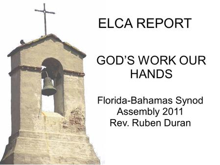 Florida-Bahamas Synod Assembly 2011 Rev. Ruben Duran GOD'S WORK OUR HANDS ELCA REPORT.