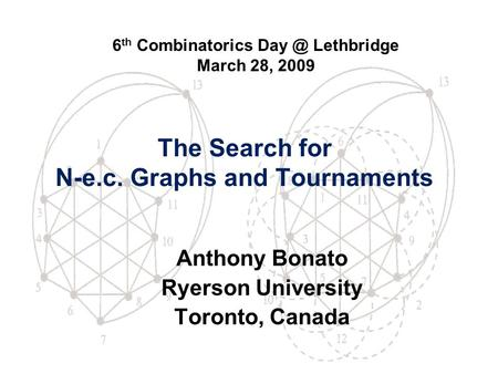 The Search for N-e.c. Graphs and Tournaments Anthony Bonato Ryerson University Toronto, Canada 6 th Combinatorics Lethbridge March 28, 2009.