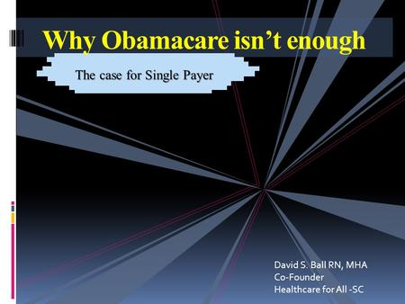 Why Obamacare isn't enough The case for Single Payer David S. Ball RN, MHA Co-Founder Healthcare for All -SC.