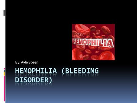 By: Ayla Sozen Hemophilia  A genetic disorder that affects your bloods ability to clot.