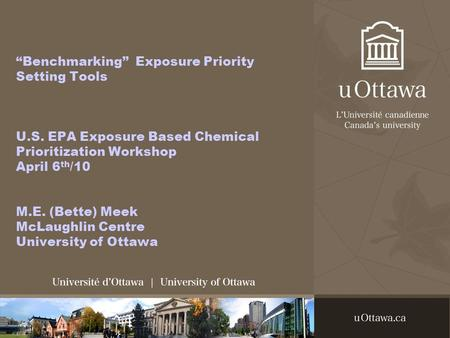 """Benchmarking"" Exposure Priority Setting Tools U.S. EPA Exposure Based Chemical Prioritization Workshop April 6 th /10 M.E. (Bette) Meek McLaughlin Centre."