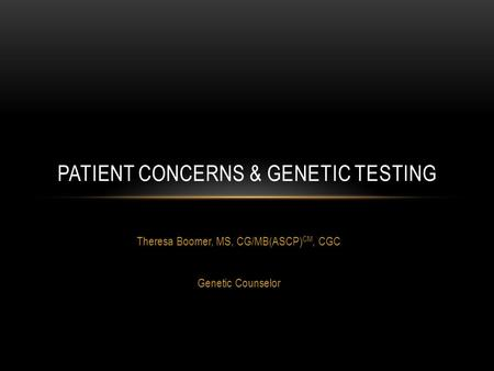 Theresa Boomer, MS, CG/MB(ASCP) CM, CGC Genetic Counselor PATIENT CONCERNS & GENETIC TESTING.