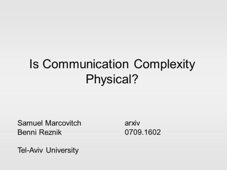 Is Communication Complexity Physical? Samuel Marcovitch Benni Reznik Tel-Aviv University arxiv 0709.1602.