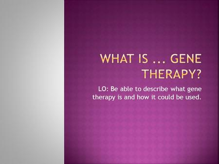 LO: Be able to describe what gene therapy is and how it could be used.