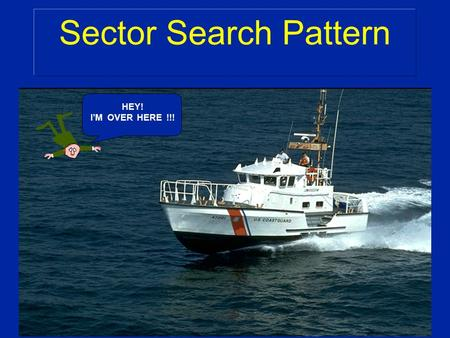 Sector Search Pattern HEY! I'M OVER HERE !!!. Characteristics: v Used in small search areas v There is a good starting point v Small search objects Sector.