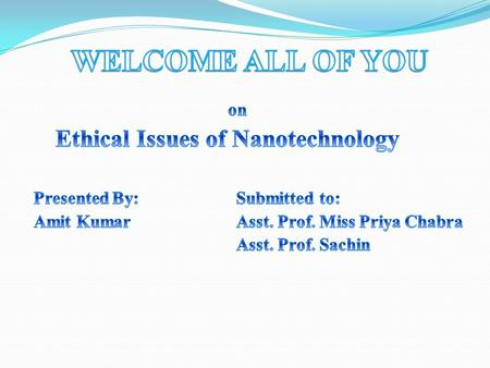 WELCOME ALL OF YOU on Ethical Issues of Nanotechnology Presented By: Submitted to: Amit Kumar Asst. Prof. Miss Priya Chabra Asst. Prof. Sachin.