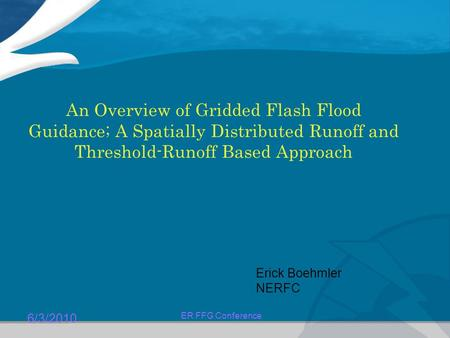 6/3/2010 ER FFG Conference An Overview of Gridded Flash Flood Guidance; A Spatially Distributed Runoff and Threshold-Runoff Based Approach Erick Boehmler.