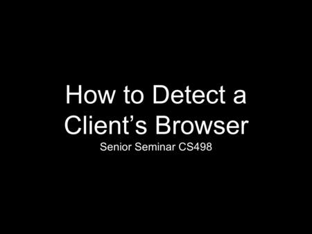 How to Detect a Client's Browser Senior Seminar CS498.