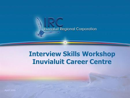 1 Interview Skills Workshop Inuvialuit Career Centre April 2006.