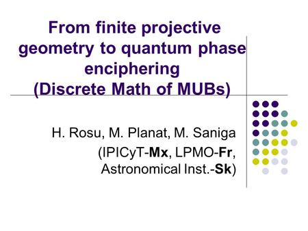 From finite projective geometry to quantum phase enciphering (Discrete Math of MUBs) H. Rosu, M. Planat, M. Saniga (IPICyT-Mx, LPMO-Fr, Astronomical Inst.-Sk)