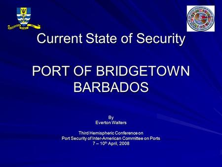 Current State of Security PORT OF BRIDGETOWN BARBADOS By Everton Walters Third Hemispheric Conference on Port Security of Inter-American Committee on Ports.