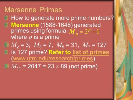 1 Mersenne Primes How to generate more prime numbers? Mersenne (1588-1648) generated primes using formula: where p is a prime M 2 = 3; M 3 = 7, M 5 = 31,