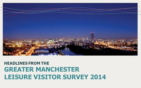 HEADLINES FROM THE GREATER MANCHESTER LEISURE VISITOR SURVEY 2014.