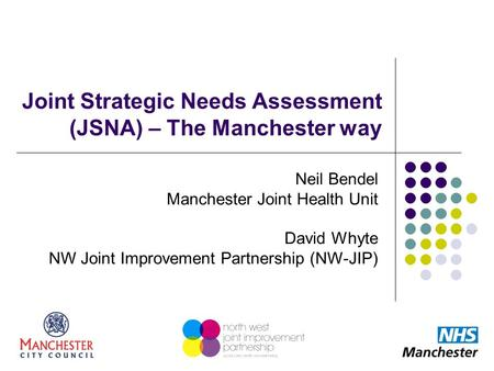 Joint Strategic Needs Assessment (JSNA) – The Manchester way Neil Bendel Manchester Joint Health Unit David Whyte NW Joint Improvement Partnership (NW-JIP)