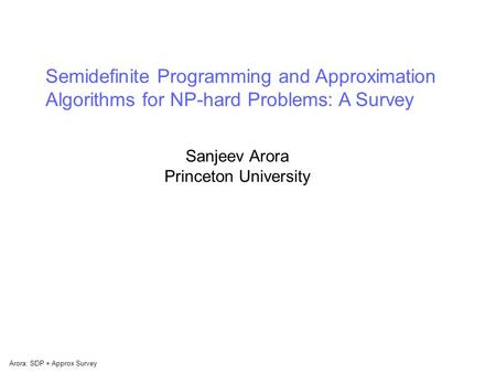 Arora: SDP + Approx Survey Semidefinite Programming and Approximation Algorithms for NP-hard Problems: A Survey Sanjeev Arora Princeton University.