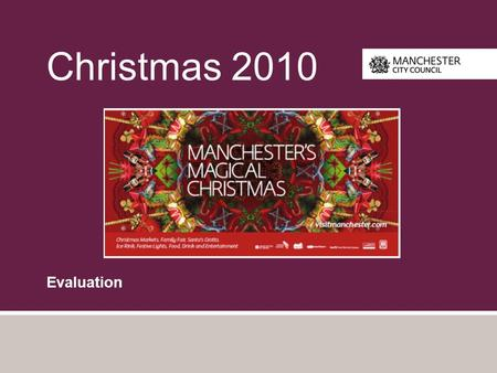 "Christmas 2010 Evaluation. Introduction The following slides provide a summary of the evaluation of ""Manchester Magical Christmas"" by MHM commissioned."